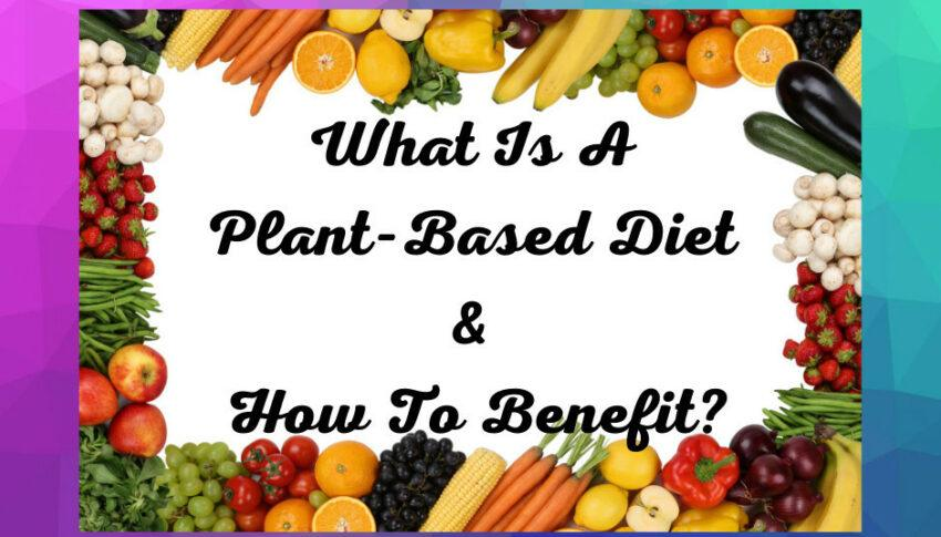 What Is A Plant-Based Diet And How To Benefit?