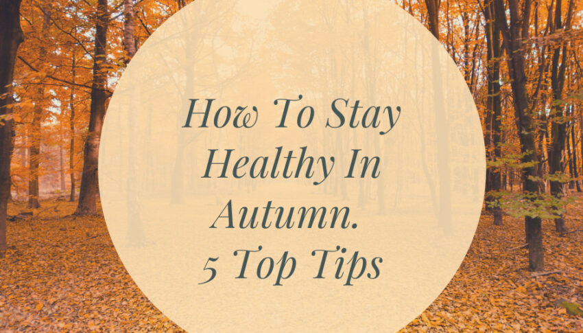 How To Stay Healthy In Autumn – Top 5 Tips